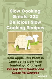 Slow Cooking Greats: 222 Delicious Slow Cooking Recipes: from Apple Pork Roast in Crockpot to Slow-Poke Jambalaya Crockpot - 222 Top Slow Cooker and Crock Pot Recipes ebook by Jo Frank