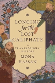 Longing for the Lost Caliphate - A Transregional History ebook by Mona Hassan