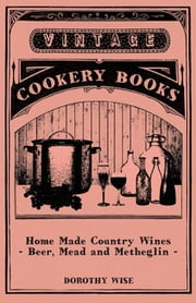 Home Made Country Wines - Beer, Mead and Metheglin ebook by Dorothy Wise