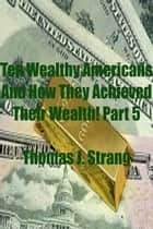 Ten Wealthy Americans And How They Achieved Their Wealth! Part 5 ebook by Thomas J. Strang