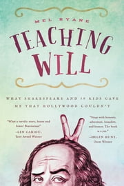 Teaching Will - What Shakespeare and 10 Kids Gave Me that Hollywood Couldn't ebook by Mel Ryane