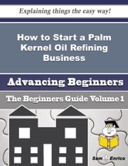 How to Start a Palm Kernel Oil Refining Business (Beginners Guide) ebook by Terese Perrin,Sam Enrico