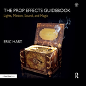 The Prop Effects Guidebook - Lights, Motion, Sound, and Magic ebook by Eric Hart