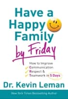 Have a Happy Family by Friday - How to Improve Communication, Respect & Teamwork in 5 Days ebook by Dr. Kevin Leman