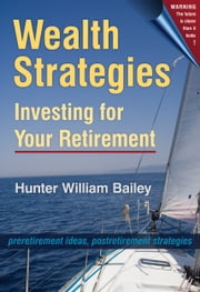 Wealth Strategies: Investing for Your Retirement ebook by Hunter William Bailey