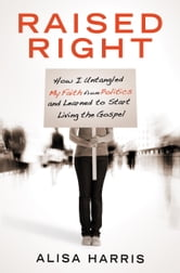 Raised Right - How I Untangled My Faith from Politics ebook by Alisa Harris