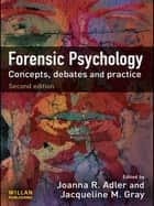 Forensic Psychology - Concepts, Debates and Practice ebook by Joanna R. Adler, Jacqueline M Gray