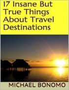 17 Insane But True Things About Travel Destinations ebook by Michael Bonomo