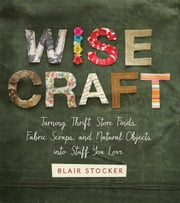 Wise Craft - Turning Thrift Store Finds, Fabric Scraps, and Natural Objects Into Stuff You Love ebook by Blair Stocker