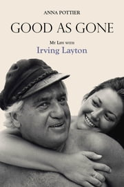 Good as Gone - My Life with Irving Layton ebook by Anna Pottier