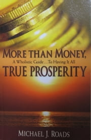 More Than Money, True Prosperity: A Wholistic Guide to Having It All ebook by Michael J Roads