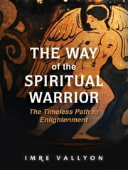 The Way of the Spiritual Warrior - The Timeless Path to Enlightenment ebook by Imre Vallyon
