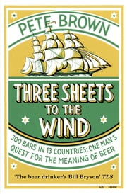 Three Sheets to the Wind - One Man's Quest For The Meaning Of Beer ebook by Pete Brown