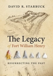 The Legacy of Fort William Henry - Resurrecting the Past ebook by David R. Starbuck