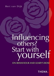 Influencing others? Start with yourself - on behaviour and Leary's Rose ebook by Bert van Dijk,Elan Languages