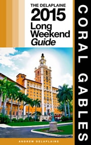 CORAL GABLES - The Delaplaine 2015 Long Weekend Guide ebook by Andrew Delaplaine