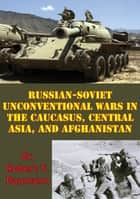 Russian-Soviet Unconventional Wars in the Caucasus, Central Asia, and Afghanistan [Illustrated Edition] ebook by