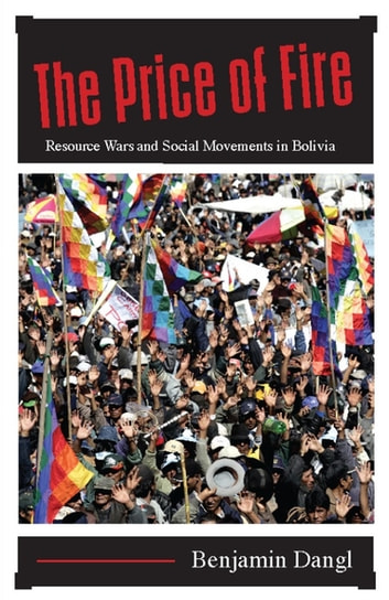 The Price of Fire - Resource Wars and Social Movements in Bolivia ebook by Benjamin Dangl