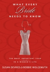 What Every Bride Needs to Know - The Most Important Year in a Woman's Life ebook by Susan DeVries,Bobbie Wolgemuth