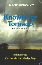 Knowledge Tornado: Bridging the Corporate Knowledge Gap Second Edition (Revised) ebook by Marcus Goncalves