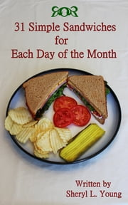 31 Simple Sandwiches for Each Day of the Month ebook by Sheryl L. Young