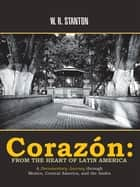 Corazón: from the Heart of Latin America - A Documentary Journey Through Mexico, Central America, and the Andes ebook by W. R. Stanton