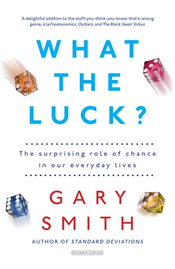 What the Luck? - The Surprising Role of Chance in Our Everyday Lives ebook by Gary Smith