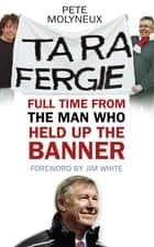 Ta Ra Fergie - Full Time from the Man who Held up the Banner ebook by Pete Molyneux