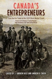 Canada's Entrepreneurs - From The Fur Trade to the 1929 Stock Market Crash: Portraits from the Dictionary of Canadian Biography ebook by Andrew Ross,Andrew Smith
