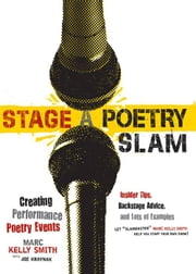 Stage a Poetry Slam - Creating Performance Poetry Events-Insider Tips, Backstage Advice, and Lots of Examples ebook by Marc Kelly Smith,Joe Kraynak