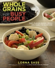Whole Grains for Busy People - Fast, Flavor-Packed Meals and More for Everyone ebook by Lorna Sass