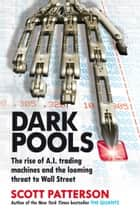 Dark Pools - The rise of A.I. trading machines and the looming threat to Wall Street ebook by Scott Patterson