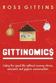 Gittinomics - Living the good life without money stress, overwork and joyless consumption ebook by Ross Gittins