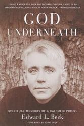 God Underneath - Spiritual Memoirs of a Catholic Priest ebook by Edward L. Beck