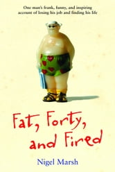 Fat, Forty, and Fired: One Man's Frank, Funny, and Inspiring Account of Losing His Job and Finding His Life - One Man's Frank, Funny, and Inspiring Account of Losing His Job and Finding His Life ebook by Nigel Marsh