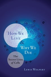 How We Live and Why We Die: The Secret Lives of Cells ebook by Lewis Wolpert