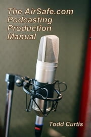 The AirSafe.com Podcasting Production Manual ebook by Todd Curtis