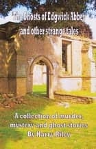 The Ghosts of Edgwick Abbey and other strange tales ebook by Harry Riley