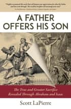 A Father Offers His Son: The True and Greater Sacrifice Revealed Through Abraham and Isaac ebook by Scott LaPierre