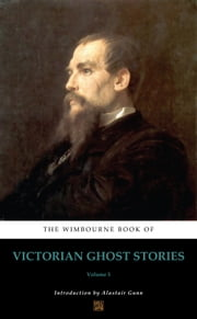 The Wimbourne Book of Victorian Ghost Stories - Volume 5 ebook by Alastair Gunn, Thomas Street Millington, Walter Besant,...