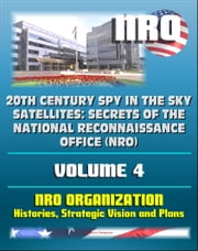 20th Century Spy in the Sky Satellites: Secrets of the National Reconnaissance Office (NRO) Volume 4 - NRO Histories, Strategic Vision and Plans ebook by Progressive Management