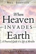 When Heaven Invades Earth ebook by Bill Johnson