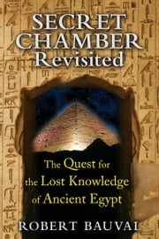Secret Chamber Revisited - The Quest for the Lost Knowledge of Ancient Egypt ebook by Robert Bauval