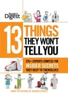 13 Things They Won't Tell You - 375+ Experts Confess the Insider Secrets They Keep to Themselves ebook by Editors of Reader's Digest