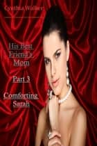 His Best Friend's Mom - 3 – Comforting Sarah ebook by Cynthia Walker