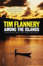Among the Islands - Adventures in the Pacific ebook by Tim Flannery