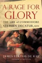 A Rage for Glory - The Life of Commodore Stephen Decatur, USN ebook by James Tertius de Kay