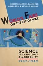World's Fairs on the Eve of War - Science, Technology, and Modernity, 1937–1942 ebook by Robert H. Kargon, Karen Fiss, Morris Low,...