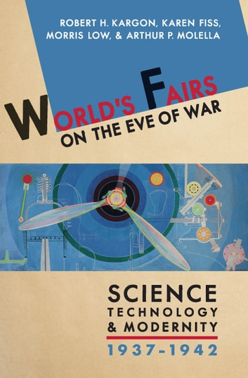 World's Fairs on the Eve of War - Science, Technology, and Modernity, 1937–1942 ebook by Robert H. Kargon,Karen Fiss,Morris Low,Arthur P. Molella