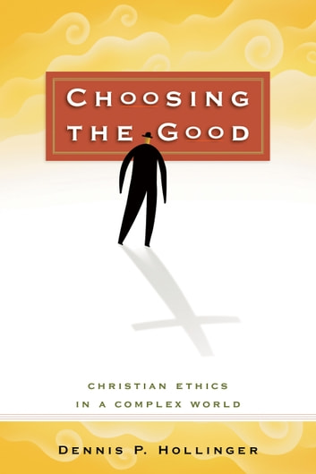 Choosing the Good - Christian Ethics in a Complex World ebook by Dennis P. Hollinger